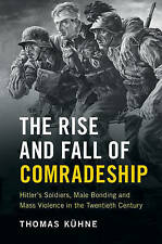 The Rise and Fall of Comradeship: Hitler's Soldiers, Male Bonding and Mass Viole
