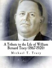 A Tribute to the Life of William Bernard Tracy (1867-1920) by Michael Tracy...