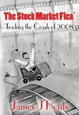 The Stock Market Flea : Trading the Crash Of 2008 by James Houts (2014,...