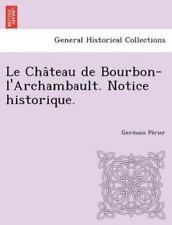 Le Cha Teau de Bourbon-L'Archambault. Notice Historique. (Paperback or Softback)