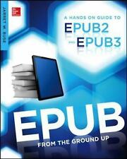 From the Ground Up: Epub from the Ground Up : A Hands-On Guide to EPUB 2 and...