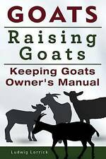 NEW Goats. Raising Goats. Keeping Goats Owners Manual. by Ludwig Lorrick