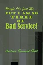 Maybe It's just me . . .  But I am so Tired of Bad Service!