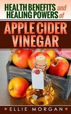 Health Benefits and Healing Powers of Apple Cider Vinegar: By Morgan, Ellie
