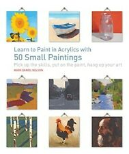 Learn to Paint in Acrylics with 50 Small Paintings: Pick up the skills * .. NEW
