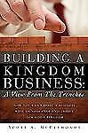 Building a Kingdom Business : A View from the Trenches - How You Can Create a...