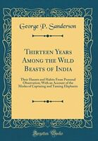 Thirteen Years Among the Wild Beasts of India: Their ... by Sanderson, George P.