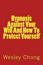 Hypnosis Against Your Will and How to Protect Yourself by Wesley Chong (2013,...