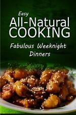 Easy All-Natural Cooking - Fabulous Weeknight Dinners : Easy Healthy Recipes...