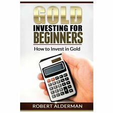 Gold Investing for Beginners How to Invest in Gold: By Alderman, Robert