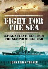 Fight for the Sea : Naval Adventures from the Second World War by John Frayn Tur