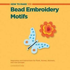 How to Make 100 Bead Embroidery Motifs: Inspiration and Instructions for Plant,