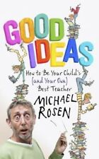 Good Ideas: How to be Your Child's (and Your Own) Best Teacher by Michael Rosen
