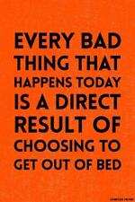 EVERY BAD THING - RESULT OF GETTING OUT OF BED - POSTER 12x18 FUNNY WITTY PP043