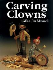 Carving Clowns With Jim Maxwell: The History, Art, and Craft of Clowns by Maxwe