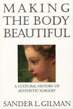 Making the Body Beautiful : A Cultural History of Aesthetic Surgery by Sander...
