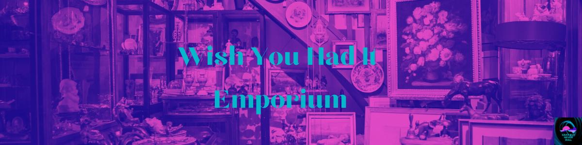 WISH YOU HAD IT EMPORIUM