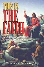 This Is the Faith: A Complete Explanation of the Catholic Faith by Canon Francis