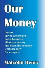 Our Money: how to shrink government, boost business, eliminate poverty and make