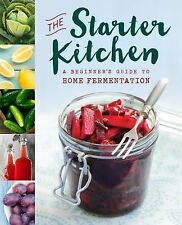 The Starter Kitchen : A Beginners Guide to Home Fermentation by Sonoma Press...