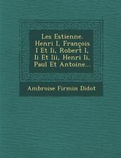 Les Estienne. Henri I, Fran�ois I et Ii, Robert I, Ii et Iii, Henri Ii, Paul...