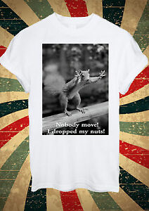 Funny Squirrel NoBody Move I Dropped My Nuts T Shirt Men Women Unisex 1377