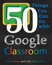 50 Things You Can Do with Google Classroom by Libbi Miller and Alice Keeler...