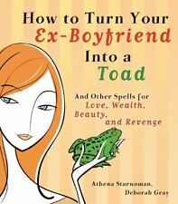 How to Turn Your Ex-Boyfriend into a Toad: And Oth