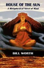 House of the Sun : A Metaphysical Novel of Maui by Bill Worth (2011, Paperback)