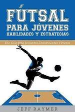 Futsal para Jovenes Habilidades y Estrategias : Una Guia para Jugadores,...