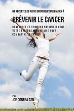 61 Recettes de Repas Organiques Pour Aider à Prévenir le Cancer : Renforcer...
