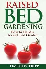 Raised Bed Gardening: How to Build a Raised Bed Garden by Timothy Tripp...