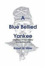 A Blue Bellied Yankee : A Runaway 17 - Year- Old Boy Joins the Union Army by...