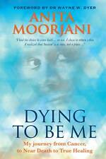 Dying to be Me My Journey from Cancer, to Near Death, to True Healing by Moorjan