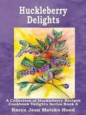 Huckleberry Delights Cookbook : A Collection of Huckleberry Recipes Vol. 6 by...