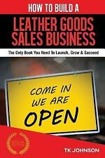 How to Build a Leather Goods Sales Business (Special Edition) : The Only Book...