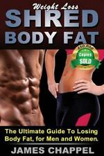 Weight Loss - Shred Body Fat : The Ultimate Guide to Losing Body Fat, for Men...
