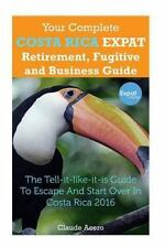 Your Complete Costa Rica Expat Retirement Fugitive and Business Guide : The T...