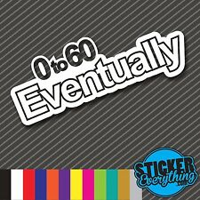 0 TO 60 EVENTUALLY VINYL STICKER DECAL FAST 100 REAL QUICK SLOW CAR DAILY DRIVEN