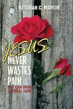Jesus Never Wastes Pain : But Can Bring Eternal Gain by Keturah C. Martin...