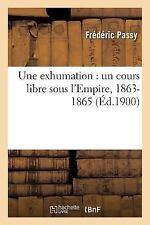 Une Exhumation : Un Cours Libre Sous L'Empire, 1863-1865 by Passy-F (2016,...