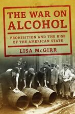The War on Alcohol : Prohibition and the Rise of the American State by Lisa...