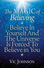 The Magic Of Believing: Believe In Yourself And The Universe Is Forced To Bel...