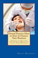 Dental Practice How to Start and Finance Your Business : Secrets to Getting...
