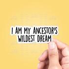 I Am My Ancestor's Wildest Dream Vinyl Sticker -  Vinyl Decal, Laptop Sticker