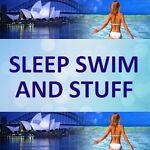 Sleep Swim and Stuff