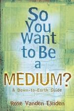 New, So You Want To Be A Medium?: A Down to Earth Guide, Rose Vanden Eynden, Boo