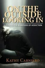 On the Outside Looking In : Surviving the Blindside of Addiction by Kathy...