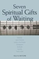 Seven Spiritual Gifts of Waiting: Patience, Loss of Control, Living in the Pr...
