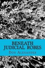 Beneath Judicial Robes : Criminal Lawyers and Judges by Don Alexander (2011,...